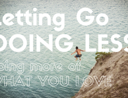 Letting Go of Things, Doing Less, Doing More of What You Love