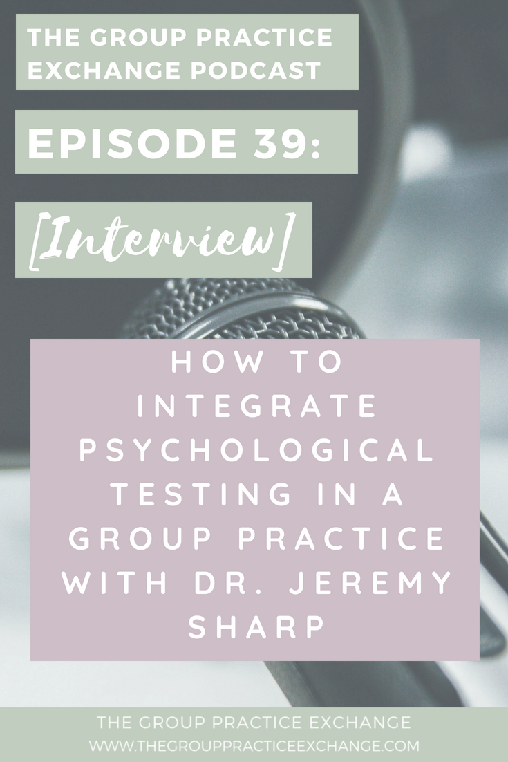 Episode 39: [Interview] How to Integrate Psychological Testing in a Group Practice with Dr. Jeremy Sharp